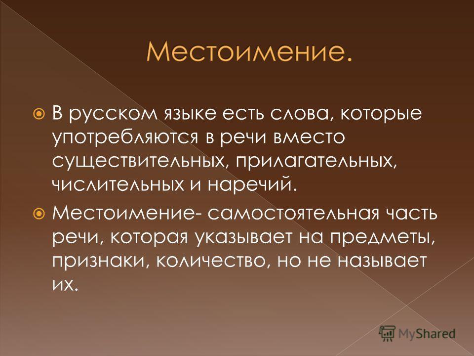 В русском языке есть слова, которые употребляются в речи вместо существительных, прилагательных, числительных и наречий. Местоимение- самостоятельная часть речи, которая указывает на предметы, признаки, количество, но не называет их.