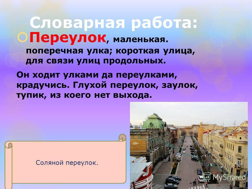 Словарная работа: Переулок, маленькая. поперечная улка; короткая улица, для связи улиц продольных. Он ходит улками да переулками, крадучись. Глухой переулок, заулок, тупик, из коего нет выхода. Соляной переулок.