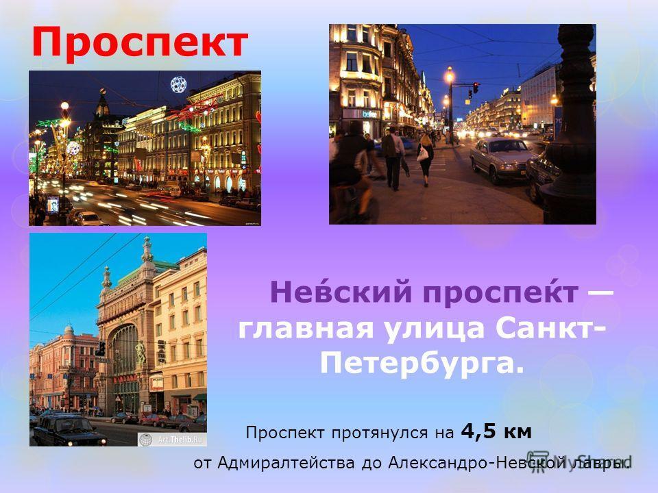 Проспект Не́вский проспе́кт главная улица Санкт- Петербурга. Проспект протянулся на 4,5 км от Адмиралтейства до Александро-Невской лавры.
