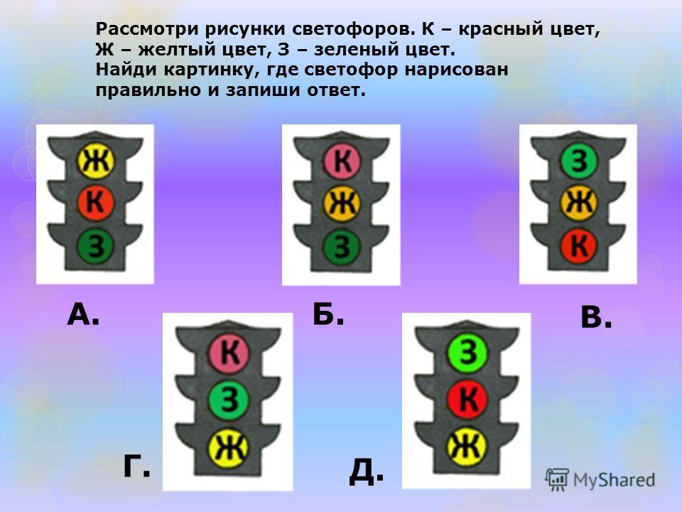 Рассмотри рисунки светофоров. К – красный цвет, Ж – желтый цвет, З – зеленый цвет. Найди картинку, где светофор нарисован правильно и запиши ответ. А. Б. В. Г. Д.