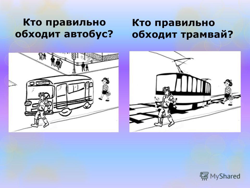 Кто правильно обходит автобус? Кто правильно обходит трамвай?