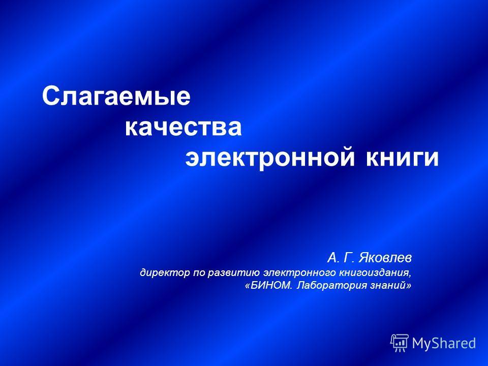 Слагаемые качества электронной книги А. Г. Яковлев директор по развитию электронного книгоиздания, «БИНОМ. Лаборатория знаний»