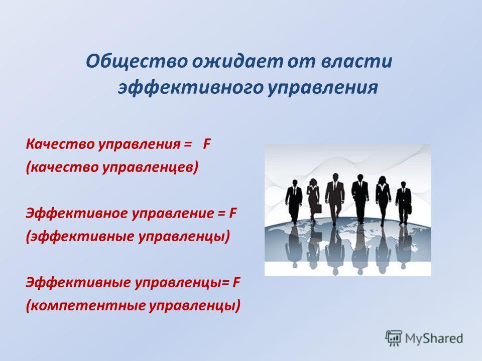 Общество ожидает от власти эффективного управления Качество управления = F (качество управленцев) Эффективное управление = F (эффективные управленцы) Эффективные управленцы= F (компетентные управленцы)