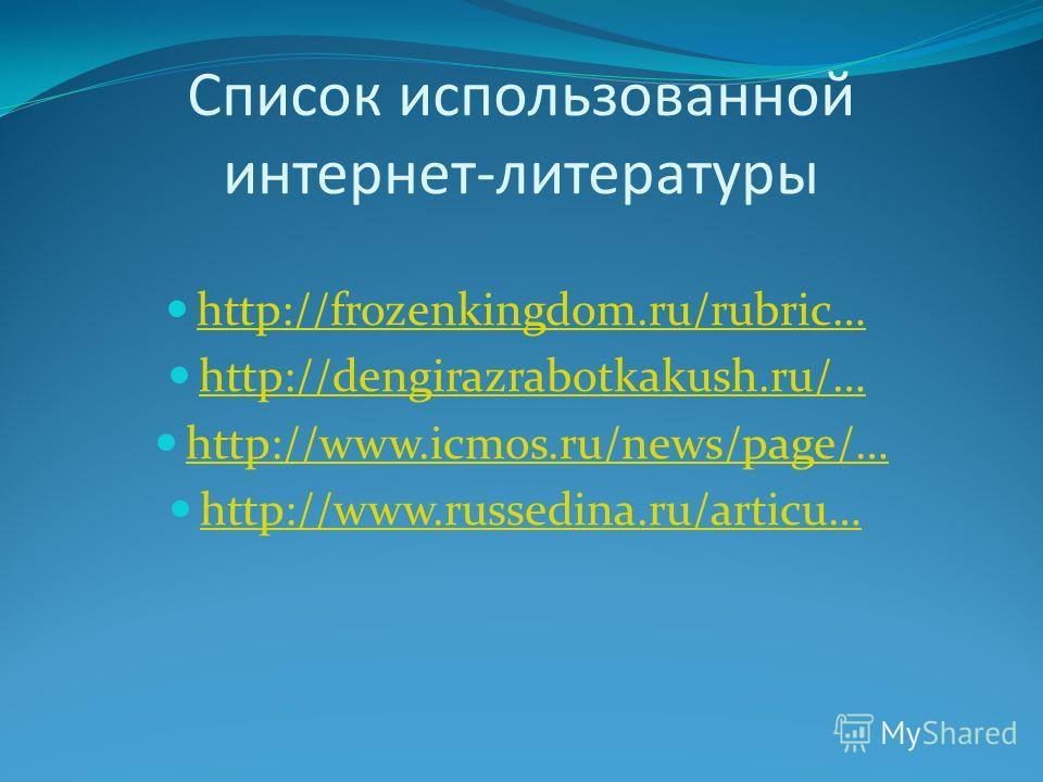 Список использованной интернет-литературы http://frozenkingdom.ru/rubric… http://dengirazrabotkakush.ru/… http://www.icmos.ru/news/page/… http://www.russedina.ru/articu…