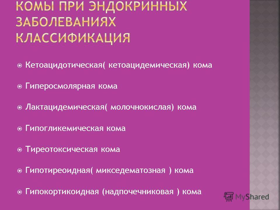Кетоацидотическая( кетоацидемическая) кома Гиперосмолярная кома Лактацидемическая( молочнокислая) кома Гипогликемическая кома Тиреотоксическая кома Гипотиреоидная( микседематозная ) кома Гипокортикоидная (надпочечниковая ) кома