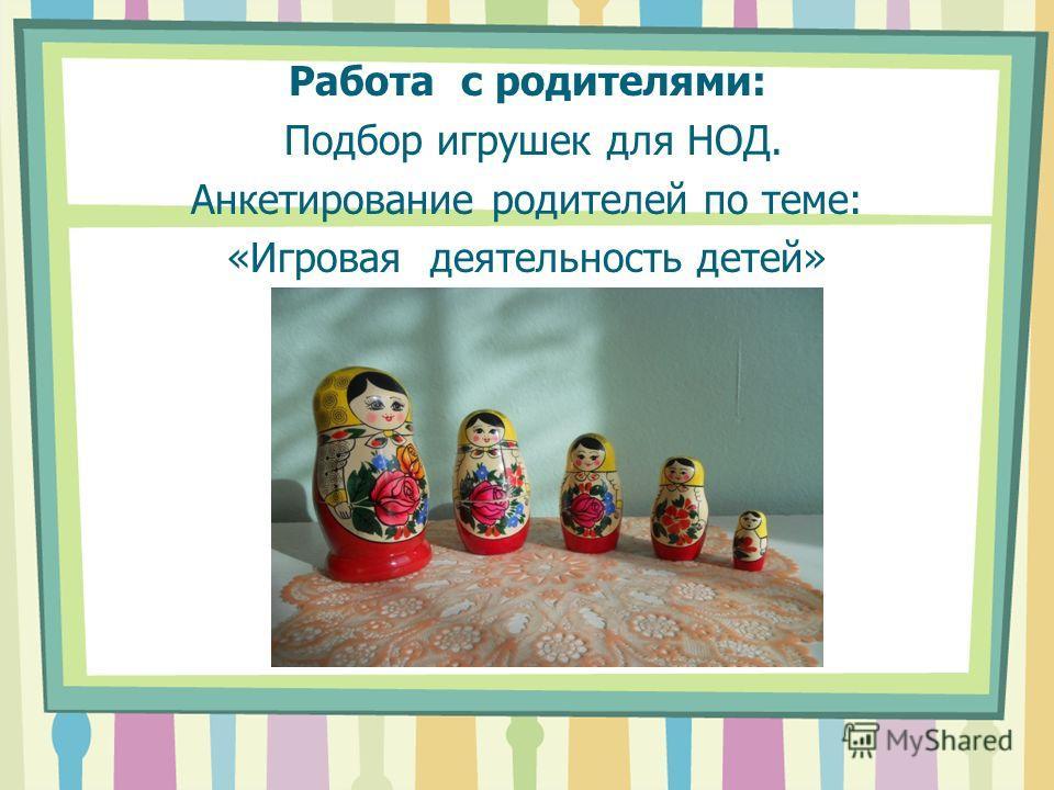 Работа с родителями: Подбор игрушек для НОД. Анкетирование родителей по теме: «Игровая деятельность детей»