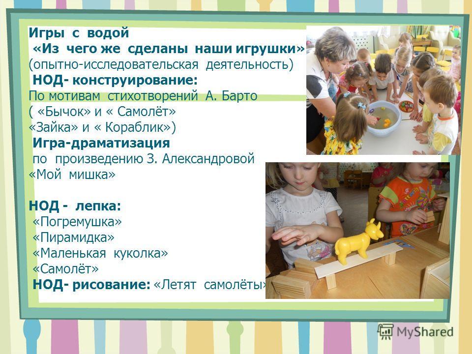 Игры с водой «Из чего же сделаны наши игрушки» (опытно-исследовательская деятельность) НОД- конструирование: По мотивам стихотворений А. Барто ( «Бычок» и « Самолёт» «Зайка» и « Кораблик») Игра-драматизация по произведению З. Александровой «Мой мишка