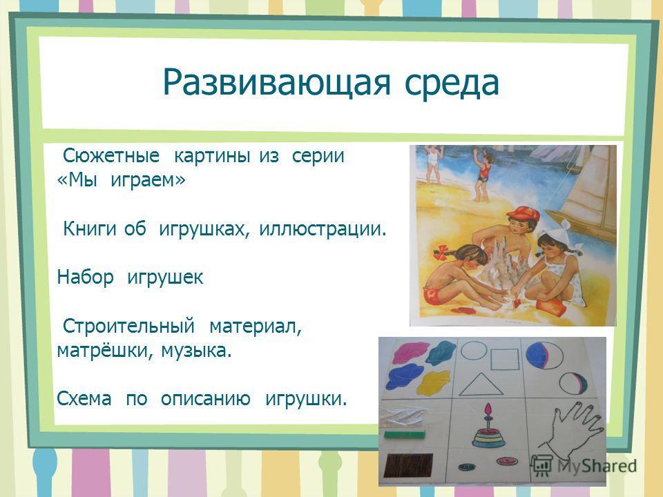 Развивающая среда Сюжетные картины из серии «Мы играем» Книги об игрушках, иллюстрации. Набор игрушек Строительный материал, матрёшки, музыка. Схема по описанию игрушки.