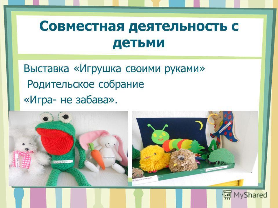 Совместная деятельность с детьми Выставка «Игрушка своими руками» Родительское собрание «Игра- не забава».