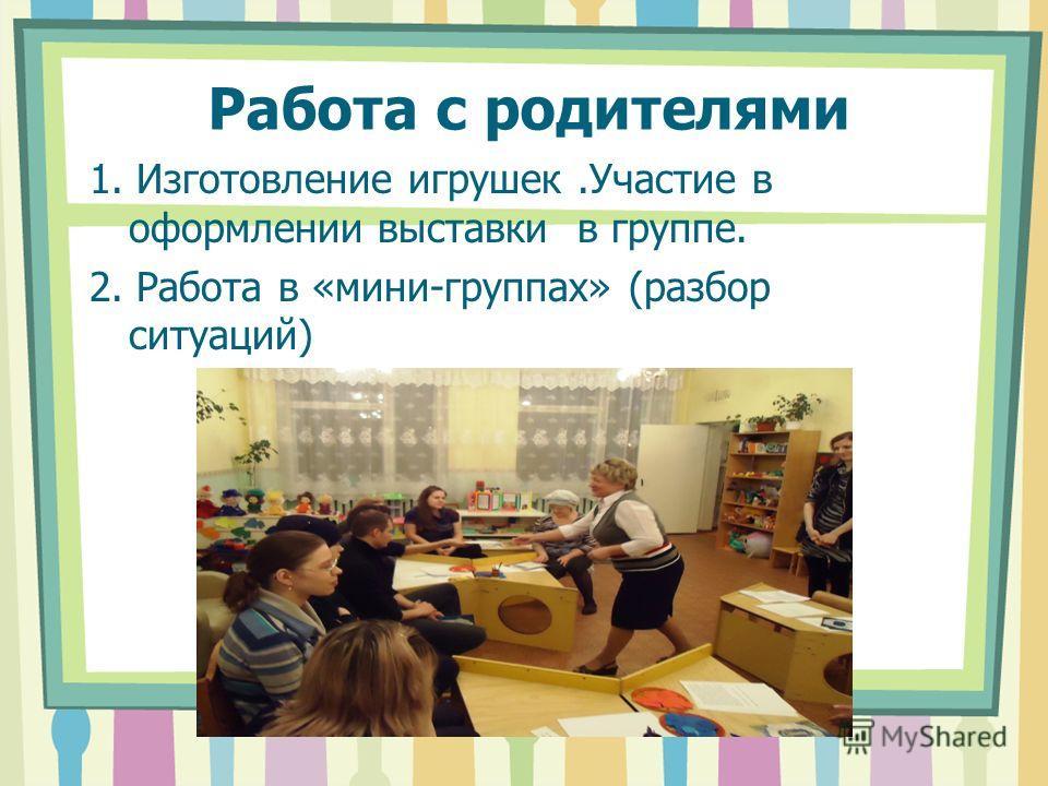 Работа с родителями 1. Изготовление игрушек.Участие в оформлении выставки в группе. 2. Работа в «мини-группах» (разбор ситуаций)