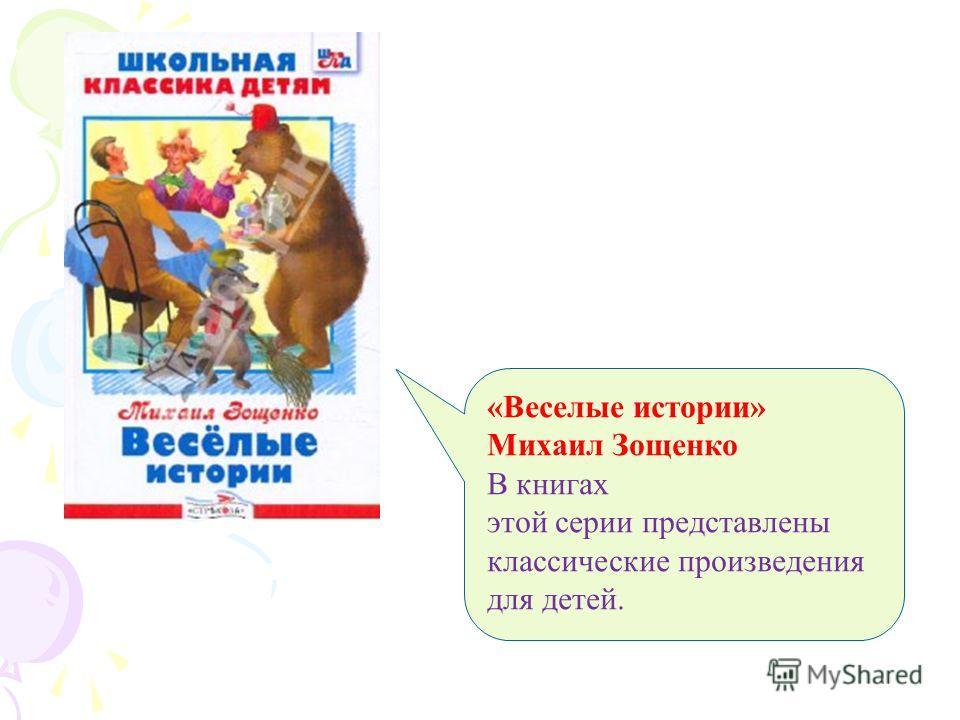 «Веселые истории» Михаил Зощенко В книгах этой серии представлены классические произведения для детей.