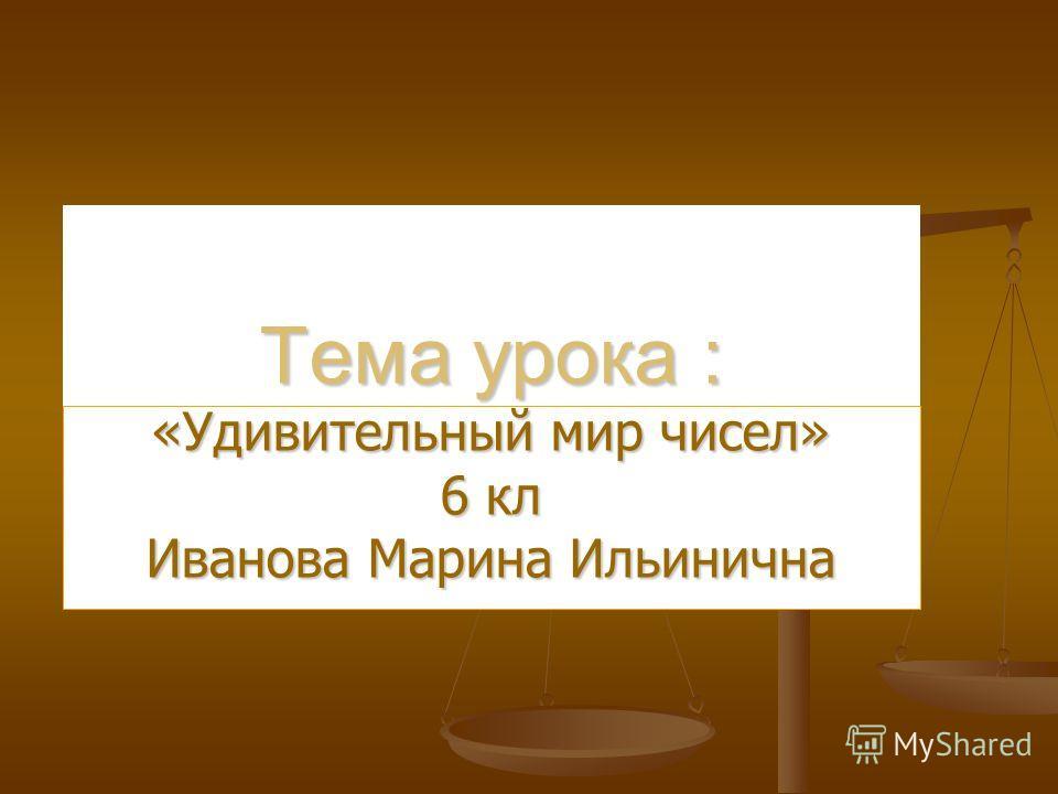 Тема урока : «Удивительный мир чисел» 6 кл Иванова Марина Ильинична