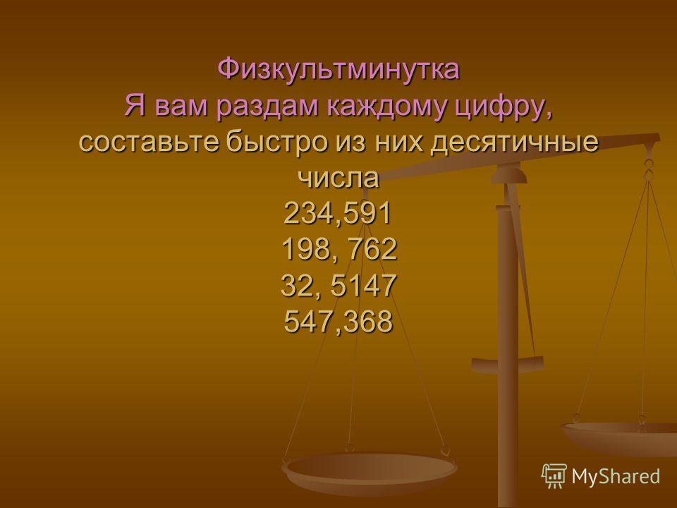 Физкультминутка Я вам раздам каждому цифру, составьте быстро из них десятичные числа 234,591 198, 762 32, 5147 547,368