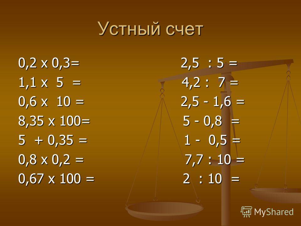 Устный счет 0,2 x 0,3= 2,5 : 5 = 1,1 x 5 = 4,2 : 7 = 0,6 x 10 = 2,5 - 1,6 = 8,35 x 100= 5 - 0,8 = 5 + 0,35 = 1 - 0,5 = 0,8 x 0,2 = 7,7 : 10 = 0,67 x 100 = 2 : 10 =