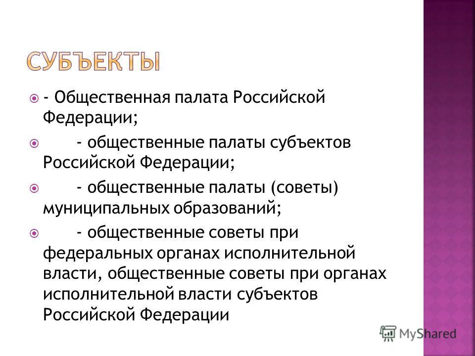 - Общественная палата Российской Федерации; - общественные палаты субъектов Российской Федерации; - общественные палаты (советы) муниципальных образований; - общественные советы при федеральных органах исполнительной власти, общественные советы при о