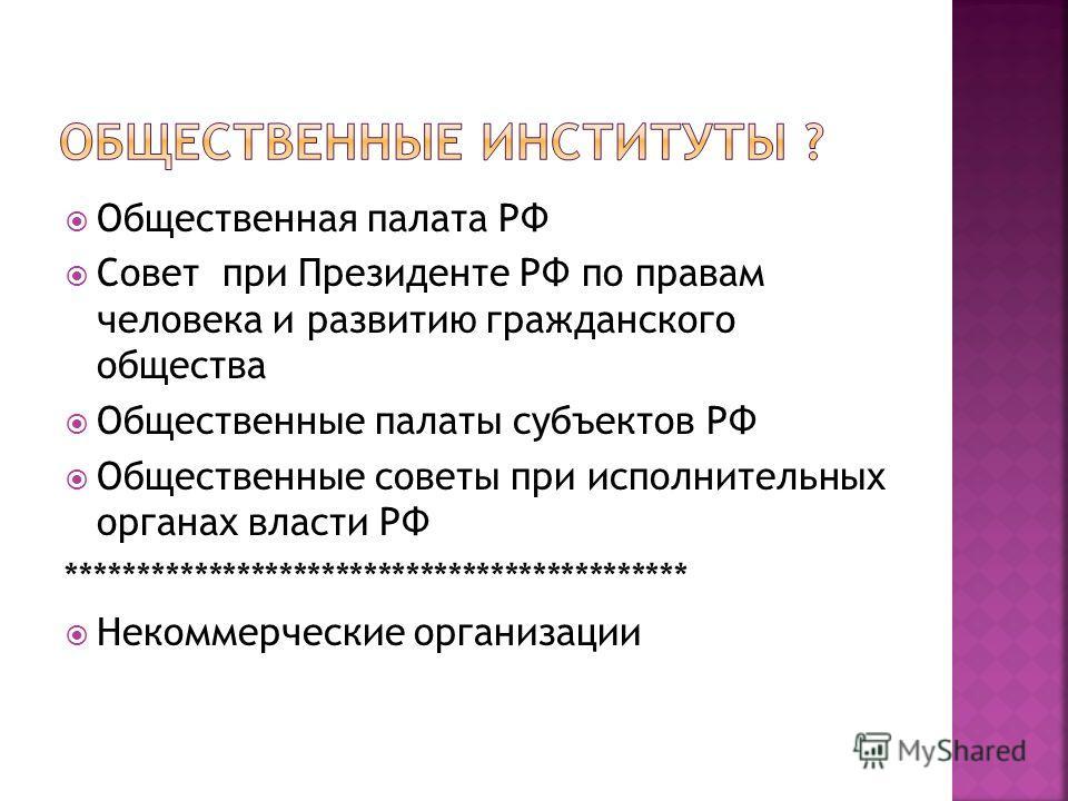Общественная палата РФ Совет при Президенте РФ по правам человека и развитию гражданского общества Общественные палаты субъектов РФ Общественные советы при исполнительных органах власти РФ ******************************************** Некоммерческие о