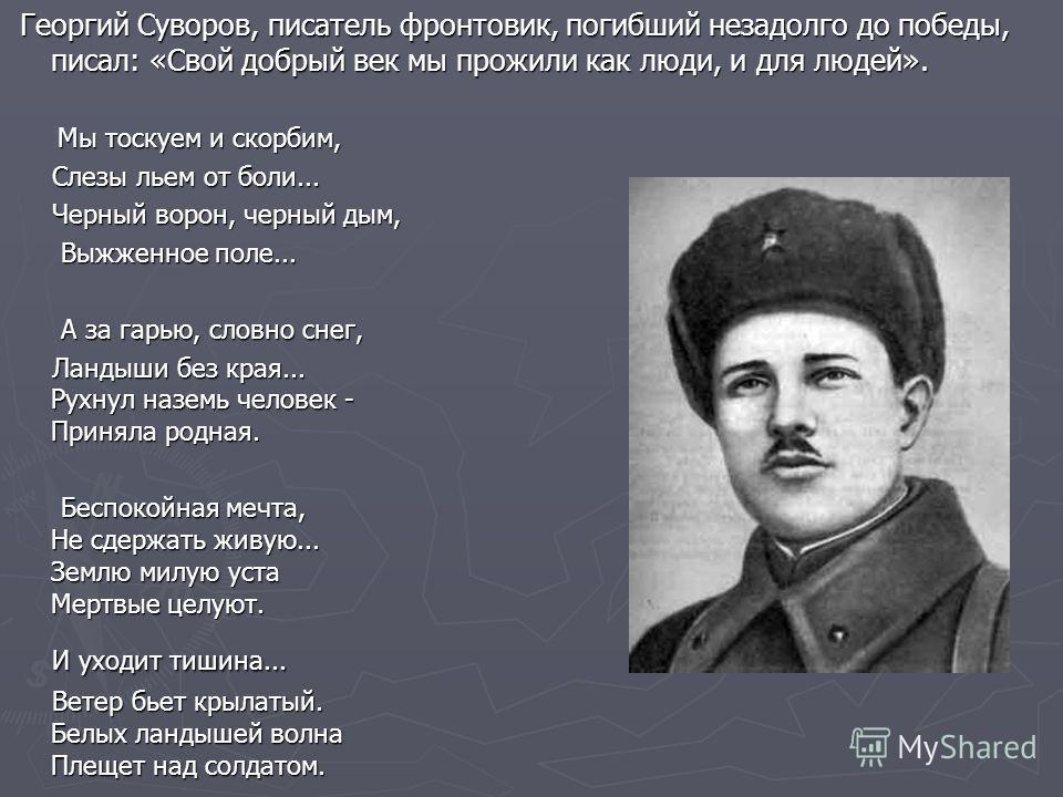 Георгий Суворов, писатель фронтовик, погибший незадолго до победы, писал: «Свой добрый век мы прожили как люди, и для людей». Георгий Суворов, писатель фронтовик, погибший незадолго до победы, писал: «Свой добрый век мы прожили как люди, и для людей»