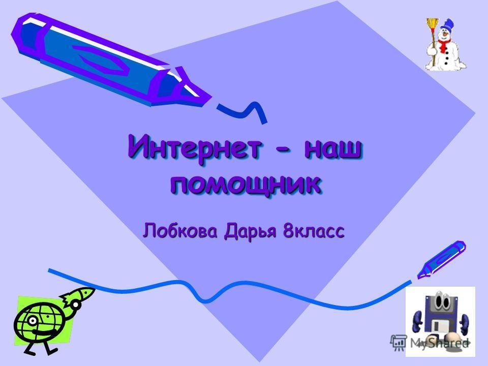 Интернет - наш помощник Лобкова Дарья 8класс