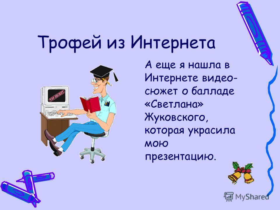 Трофей из Интернета А еще я нашла в Интернете видео- сюжет о балладе «Светлана» Жуковского, которая украсила мою презентацию.