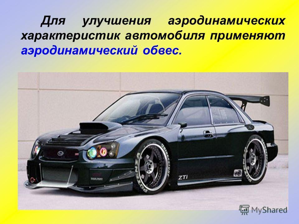 Для улучшения аэродинамических характеристик автомобиля применяют аэродинамический обвес.