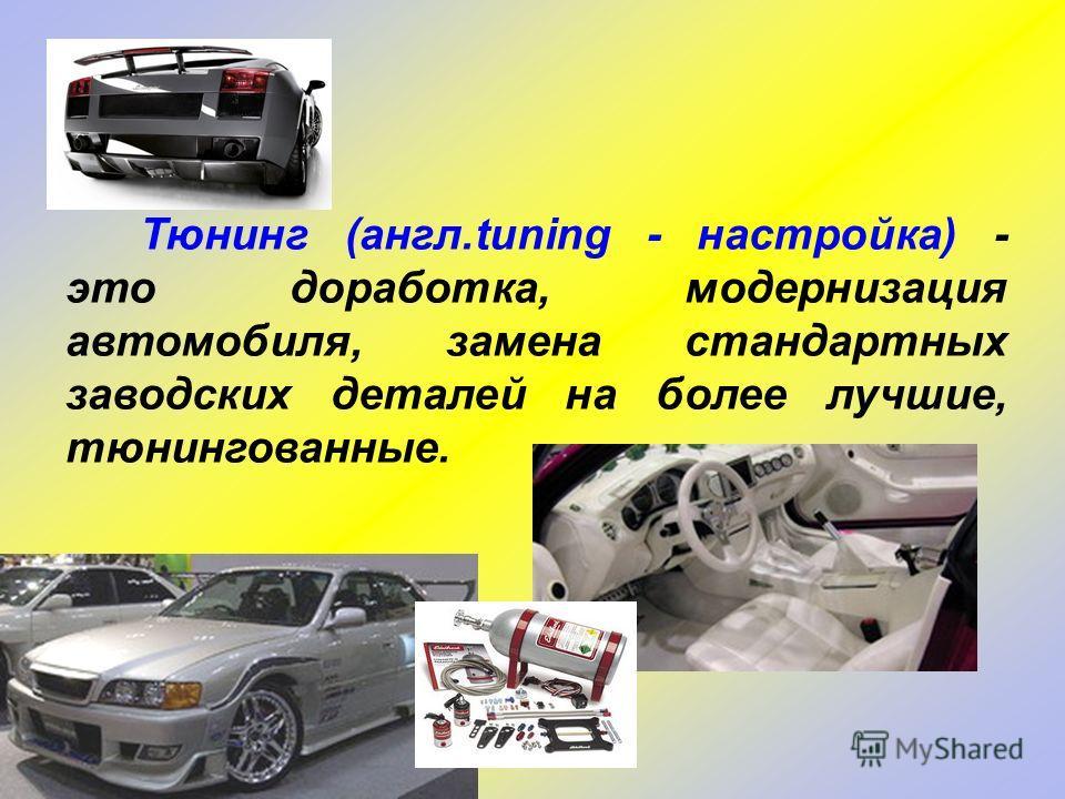 Тюнинг (англ.tuning - настройка) - это доработка, модернизация автомобиля, замена стандартных заводских деталей на более лучшие, тюнингованные.