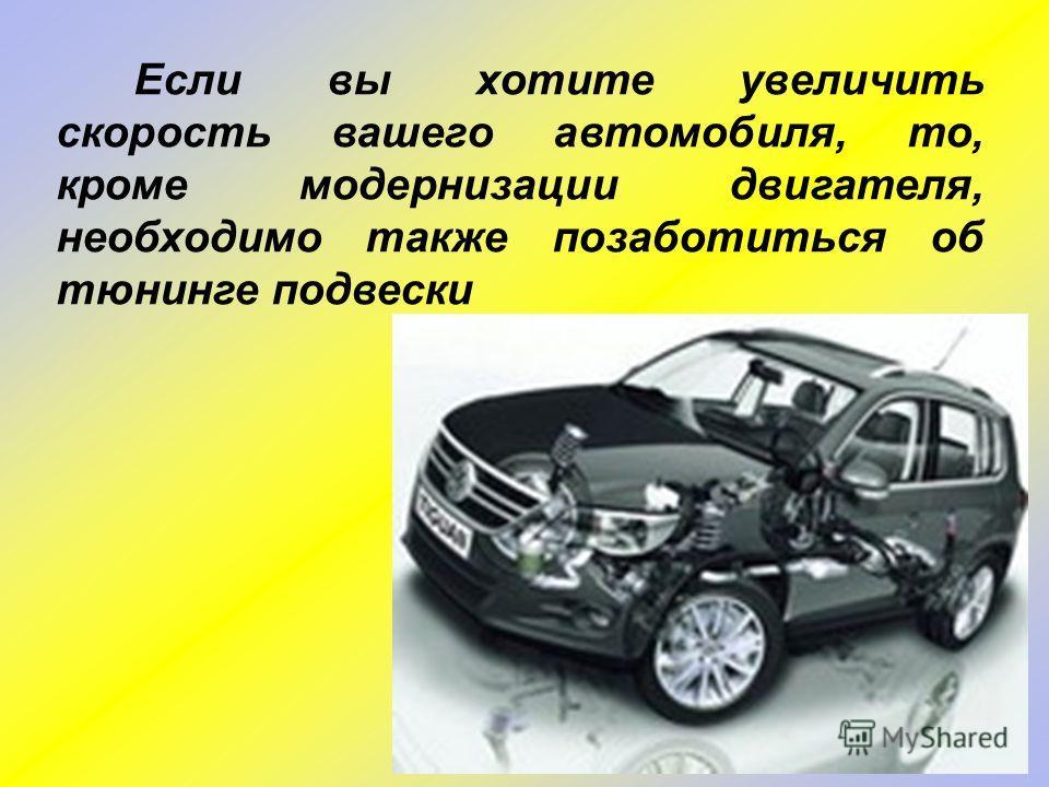 Если вы хотите увеличить скорость вашего автомобиля, то, кроме модернизации двигателя, необходимо также позаботиться об тюнинге подвески