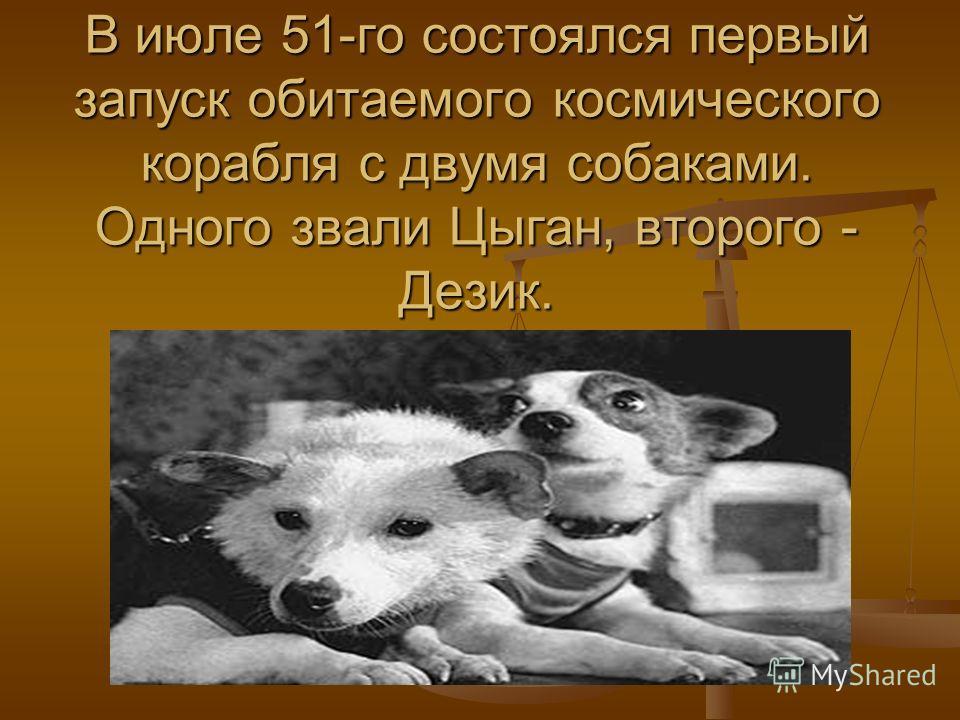 В июле 51-го состоялся первый запуск обитаемого космического корабля с двумя собаками. Одного звали Цыган, второго - Дезик.