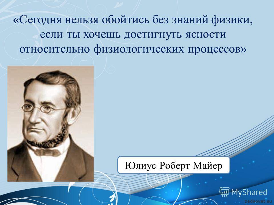 «Сегодня нельзя обойтись без знаний физики, если ты хочешь достигнуть ясности относительно физиологических процессов» Юлиус Роберт Майер