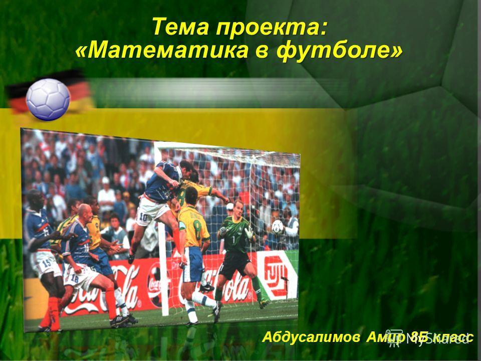 Тема проекта: «Математика в футболе» Абдусалимов Амир 8Б класс