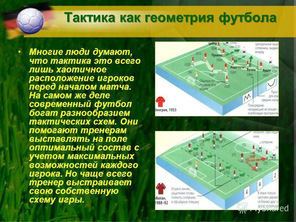 Тактика как геометрия футбола Многие люди думают, что тактика это всего лишь хаотичное расположение игроков перед началом матча. На самом же деле современный футбол богат разнообразием тактических схем. Они помогают тренерам выставлять на поле оптима