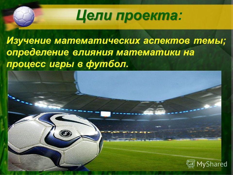 Цели проекта Цели проекта: Изучение математических аспектов темы; определение влияния математики на процесс игры в футбол.