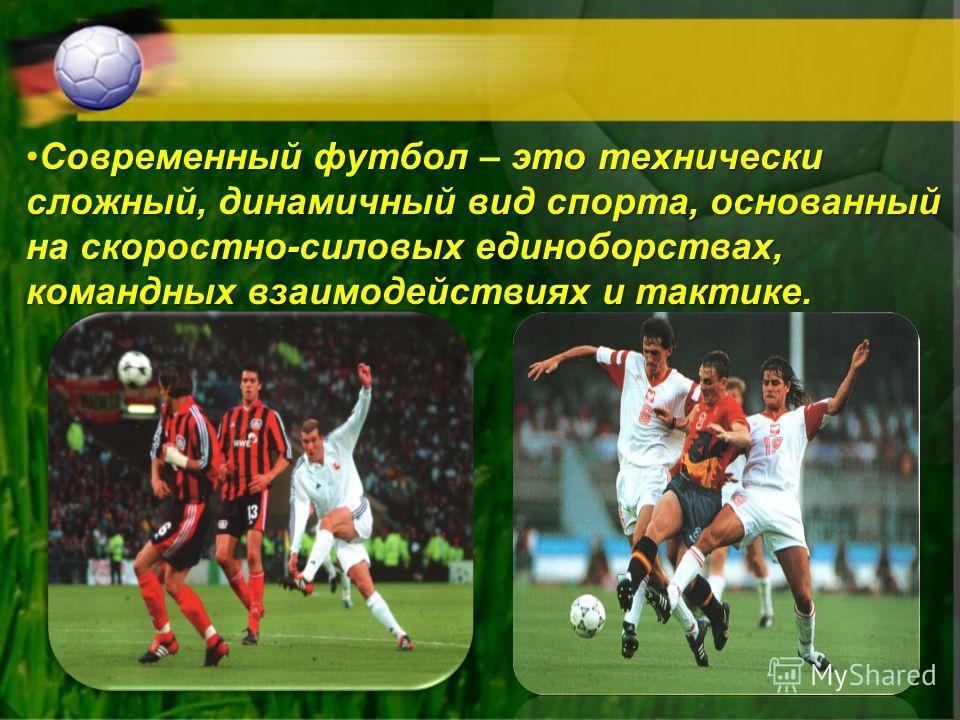 Современный футбол – это технически сложный, динамичный вид спорта, основанный на скоростно-силовых единоборствах, командных взаимодействиях и тактике.Современный футбол – это технически сложный, динамичный вид спорта, основанный на скоростно-силовых