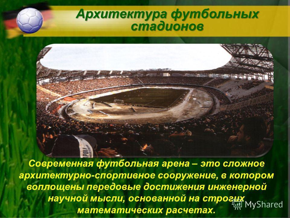 Архитектура футбольных стадионов Современная футбольная арена – это сложное архитектурно-спортивное сооружение, в котором воплощены передовые достижения инженерной научной мысли, основанной на строгих математических расчетах.