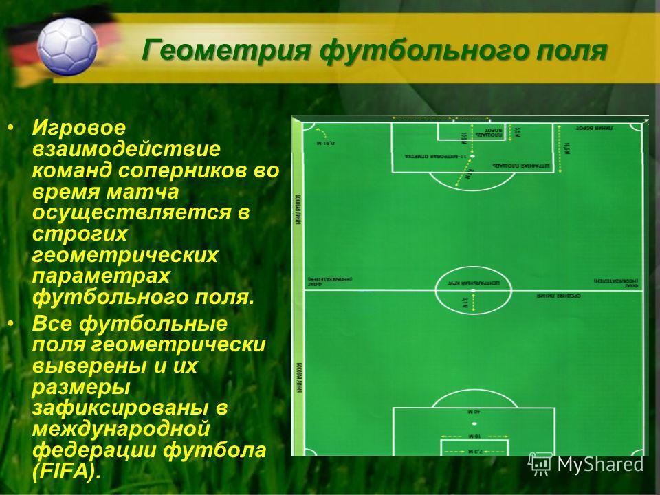 Геометрия футбольного поля Игровое взаимодействие команд соперников во время матча осуществляется в строгих геометрических параметрах футбольного поля. Все футбольные поля геометрически выверены и их размеры зафиксированы в международной федерации фу