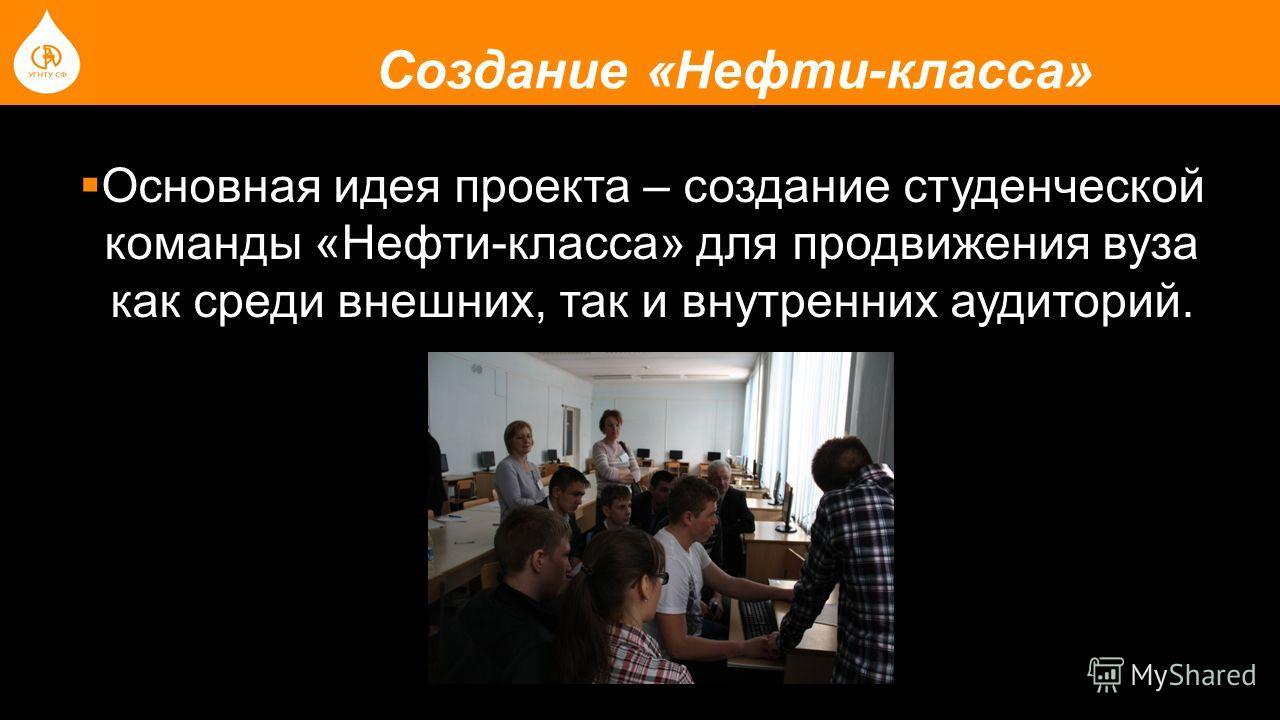Создание «Нефти-класса» Основная идея проекта – создание студенческой команды «Нефти-класса» для продвижения вуза как среди внешних, так и внутренних аудиторий.
