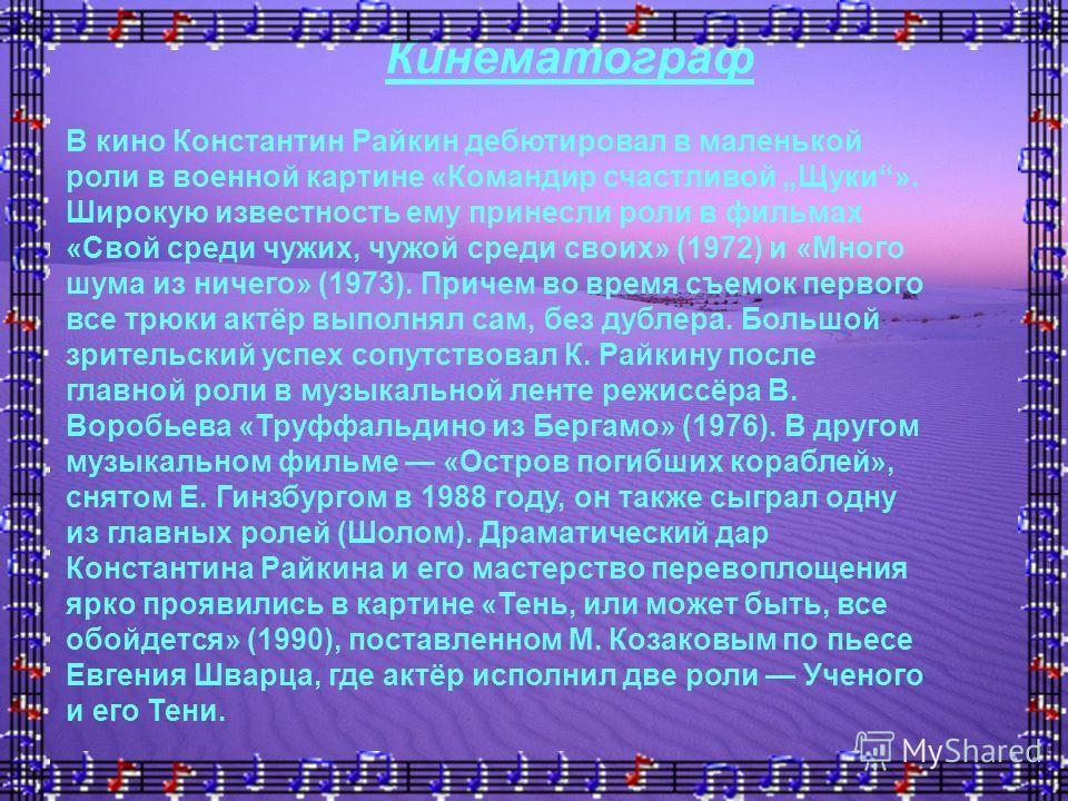 В кино Константин Райкин дебютировал в маленькой роли в военной картине «Командир счастливой Щуки». Широкую известность ему принесли роли в фильмах «Свой среди чужих, чужой среди своих» (1972) и «Много шума из ничего» (1973). Причем во время съемок п