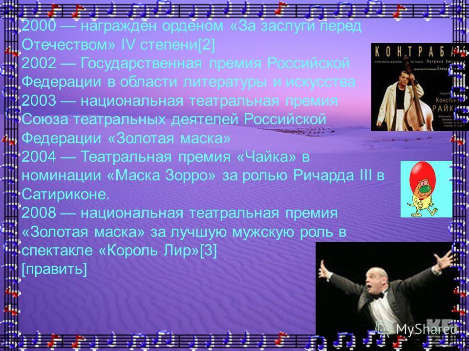 2000 награждён орденом «За заслуги перед Отечеством» IV степени[2] 2002 Государственная премия Российской Федерации в области литературы и искусства 2003 национальная театральная премия Союза театральных деятелей Российской Федерации «Золотая маска»