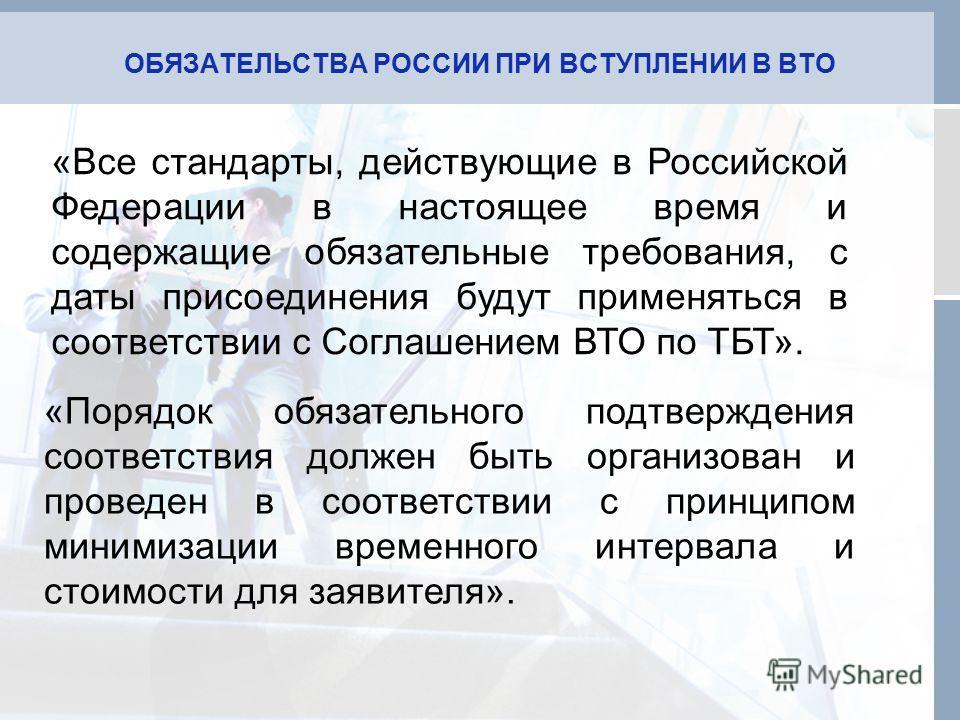 ОБЯЗАТЕЛЬСТВА РОССИИ ПРИ ВСТУПЛЕНИИ В ВТО «Все стандарты, действующие в Российской Федерации в настоящее время и содержащие обязательные требования, с даты присоединения будут применяться в соответствии с Соглашением ВТО по ТБТ». «Порядок обязательно