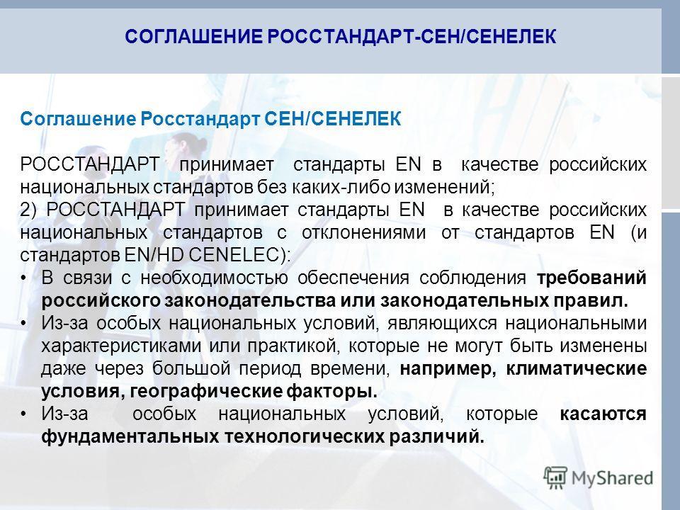 СОГЛАШЕНИЕ РОССТАНДАРТ-СЕН/СЕНЕЛЕК Соглашение Росстандарт СЕН/СЕНЕЛЕК РОССТАНДАРТ принимает стандарты EN в качестве российских национальных стандартов без каких-либо изменений; 2) РОССТАНДАРТ принимает стандарты EN в качестве российских национальных
