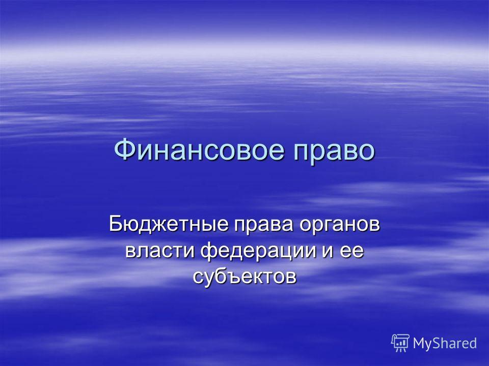 Финансовое право Бюджетные права органов власти федерации и ее субъектов