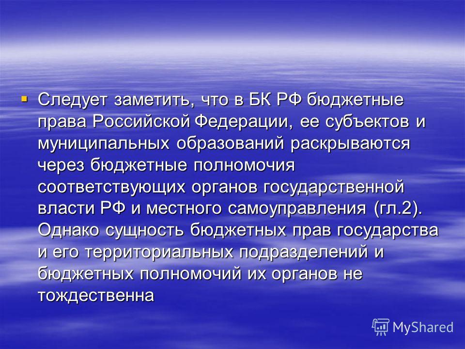 Следует заметить, что в БК РФ бюджетные права Российской Федерации, ее субъектов и муниципальных образований раскрываются через бюджетные полномочия соответствующих органов государственной власти РФ и местного самоуправления (гл.2). Однако сущность б