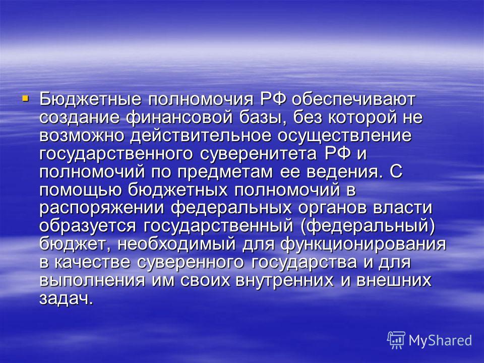 Бюджетные полномочия РФ обеспечивают создание финансовой базы, без которой не возможно действительное осуществление государственного суверенитета РФ и полномочий по предметам ее ведения. С помощью бюджетных полномочий в распоряжении федеральных орган