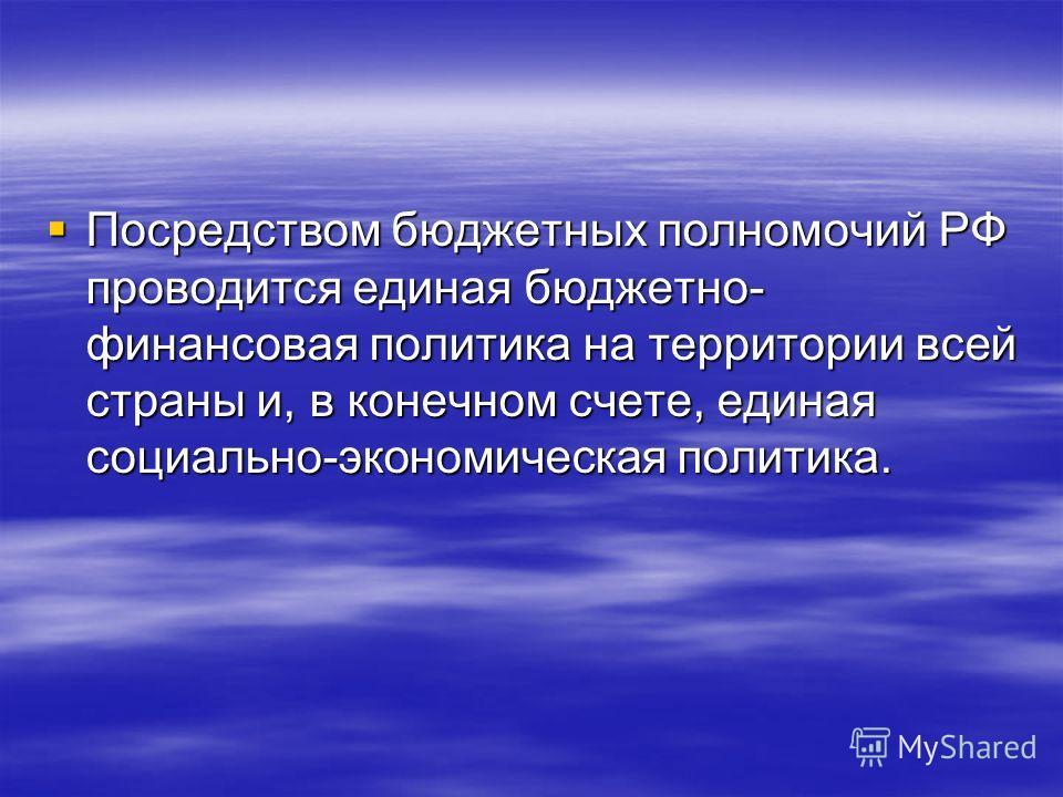 Посредством бюджетных полномочий РФ проводится единая бюджетно- финансовая политика на территории всей страны и, в конечном счете, единая социально-экономическая политика. Посредством бюджетных полномочий РФ проводится единая бюджетно- финансовая пол