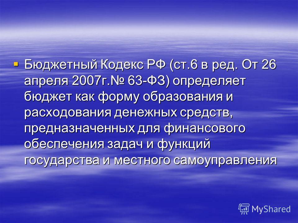 Бюджетный Кодекс РФ (ст.6 в ред. От 26 апреля 2007г. 63-ФЗ) определяет бюджет как форму образования и расходования денежных средств, предназначенных для финансового обеспечения задач и функций государства и местного самоуправления Бюджетный Кодекс РФ