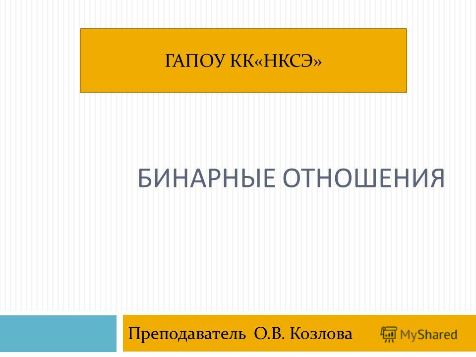 БИНАРНЫЕ ОТНОШЕНИЯ Преподаватель О.В. Козлова ГАПОУ КК«НКСЭ»