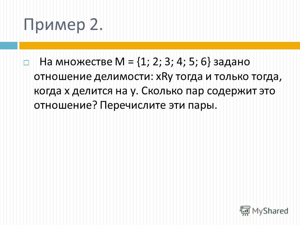 Пример 2. На множестве М = {1; 2; 3; 4; 5; 6} задано отношение делимости: xRy тогда и только тогда, когда х делится на у. Сколько пар содержит это отношение? Перечислите эти пары.