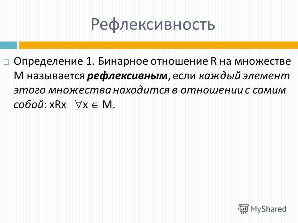 Рефлексивность Определение 1. Бинарное отношение R на множестве М называется рефлексивным, если каждый элемент этого множества находится в отношении с самим собой: xRx х М.