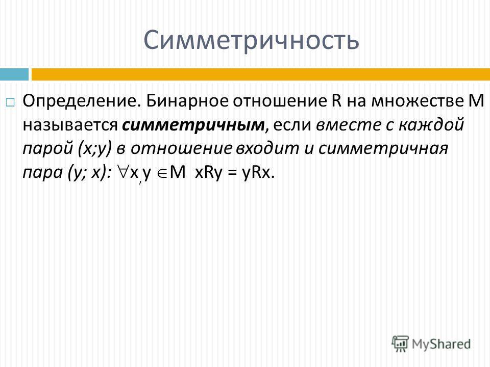 Симметричность Определение. Бинарное отношение R на множестве М называется симметричным, если вместе с каждой парой (х;у) в отношение входит и симметричная пара (у; х): х, у M xRy = yRx.