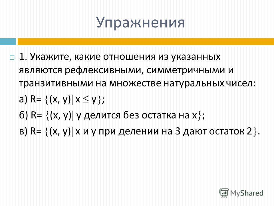 Упражнения 1. Укажите, какие отношения из указанных являются рефлексивными, симметричными и транзитивными на множестве натуральных чисел: а) R= (х, y) х у ; б) R= (х, y) у делится без остатка на х ; в) R= (х, y) х и у при делении на 3 дают остаток 2.
