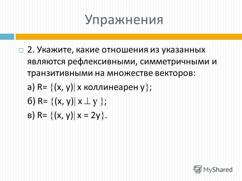 Упражнения 2. Укажите, какие отношения из указанных являются рефлексивными, симметричными и транзитивными на множестве векторов: а) R= (х, y) х коллинеарен у ; б) R= (х, y) х у ; в) R= (х, y) х = 2у.